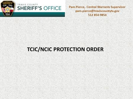Pam Pierce, Central Warrants Supervisor 512 854-9854 TCIC/NCIC PROTECTION ORDER.