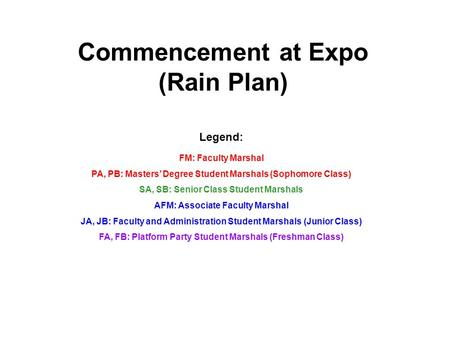 Commencement at Expo (Rain Plan) Legend: FM: Faculty Marshal PA, PB: Masters' Degree Student Marshals (Sophomore Class) SA, SB: Senior Class Student Marshals.