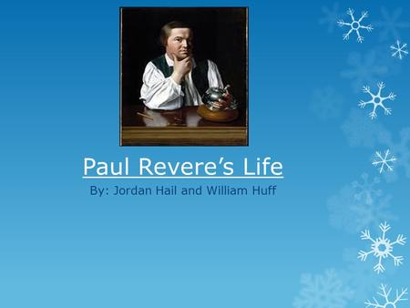 Paul Revere's Life By: Jordan Hail and William Huff.