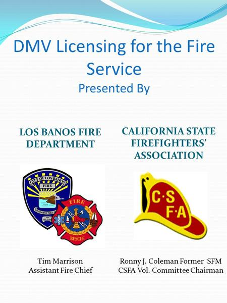 DMV Licensing for the Fire Service Presented By LOS BANOS FIRE DEPARTMENT CALIFORNIA STATE FIREFIGHTERS' ASSOCIATION Tim Marrison Assistant Fire Chief.