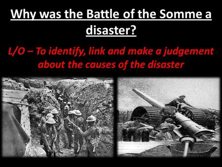 Why was the Battle of the Somme a disaster? L/O – To identify, link and make a judgement about the causes of the disaster.