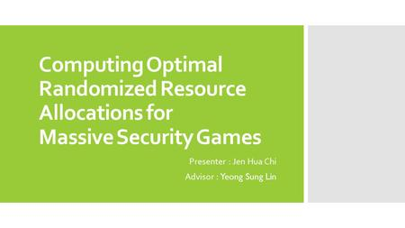 Computing Optimal Randomized Resource Allocations for Massive Security Games Presenter : Jen Hua Chi Advisor : Yeong Sung Lin.
