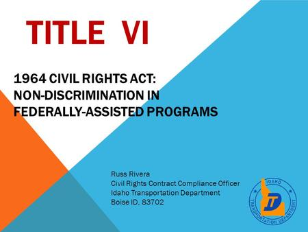 TITLE VI Russ Rivera Civil Rights Contract Compliance Officer Idaho Transportation Department Boise ID, 83702 1964 CIVIL RIGHTS ACT: NON-DISCRIMINATION.