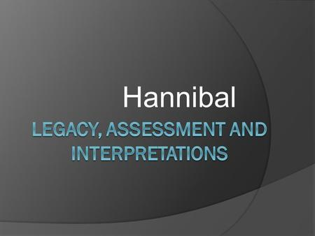 Hannibal. Legacy-Rome  Hannibal had a very lasting impact on Roman society  In is said that Hannibal taught the Romans the meaning of fear. Naughty.