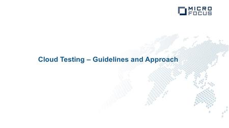 "Cloud Testing – Guidelines and Approach. Agenda Understanding ""The Cloud""? Why move to Cloud? Testing Philosophy Challenges Guidelines to select a Cloud."