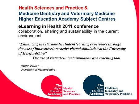 Health Sciences and Practice & Medicine Dentistry and Veterinary Medicine Higher Education Academy Subject Centres Paul T. Power University of Hertfordshire.