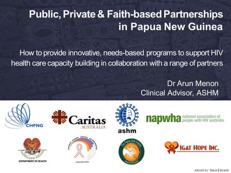 Public, Private & Faith-based Partnerships in Papua New Guinea How to provide innovative, needs-based programs to support HIV health care capacity building.