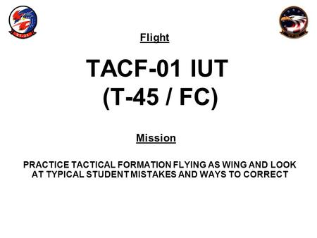 Flight Mission TACF-01 IUT (T-45 / FC) PRACTICE TACTICAL FORMATION FLYING AS WING AND LOOK AT TYPICAL STUDENT MISTAKES AND WAYS TO CORRECT.