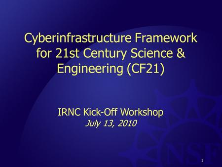 1 Cyberinfrastructure Framework for 21st Century Science & Engineering (CF21) IRNC Kick-Off Workshop July 13, 2010 1.