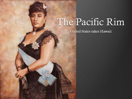 The Pacific Rim United States takes Hawaii. Pacific Rim Just as the Europeans powers rushed to divide Africa, they also competed to carve up the lands.