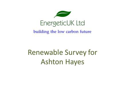 Renewable Survey for Ashton Hayes. Overview What are the next steps for renewables in Ashton Hayes? On individual or community buildings Look at the products.