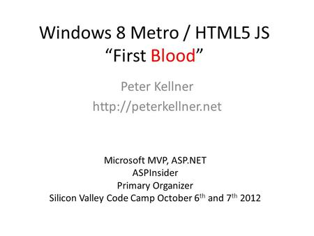 "Windows 8 Metro / HTML5 JS ""First Blood"" Peter Kellner  Microsoft MVP, ASP.NET ASPInsider Primary Organizer Silicon Valley Code."