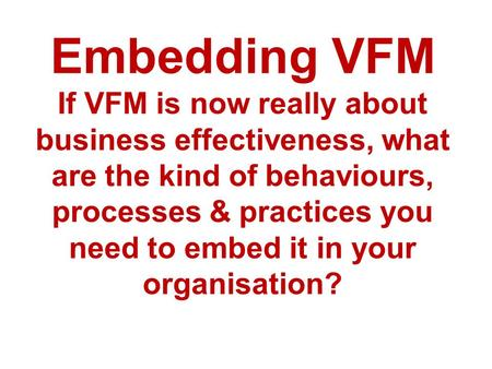 Embedding VFM If VFM is now really about business effectiveness, what are the kind of behaviours, processes & practices you need to embed it in your organisation?