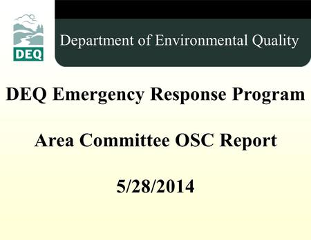Insert Title (Use Master slide) DEQ Emergency Response Program Area Committee OSC Report 5/28/2014 Department of Environmental Quality.