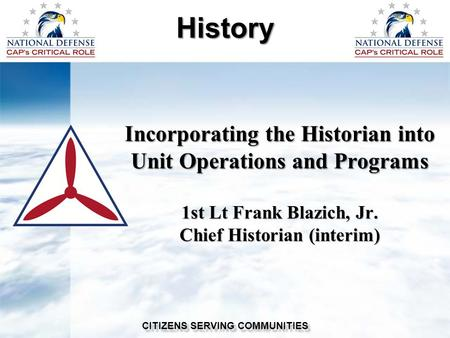 Incorporating the Historian into Unit Operations and Programs 1st Lt Frank Blazich, Jr. Chief Historian (interim) History CITIZENS SERVING COMMUNITIES.
