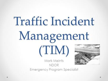 Traffic Incident Management (TIM) Mark Meints NDOR Emergency Program Specialist.