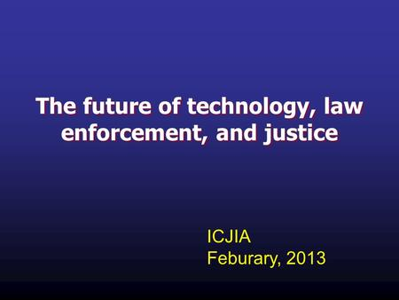 The future of technology, law enforcement, and justice ICJIA Feburary, 2013.