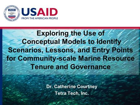 Exploring the Use of Conceptual Models to Identify Scenarios, Lessons, and Entry Points for Community-scale Marine Resource Tenure and Governance Dr. Catherine.