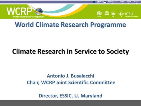 World Climate Research Programme Climate Research in Service to Society Antonio J. Busalacchi Chair, WCRP Joint Scientific Committee Director, ESSIC, U.
