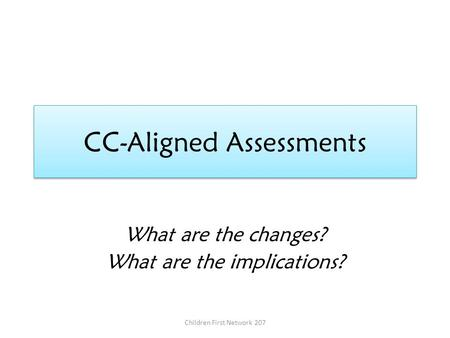 CC-Aligned Assessments What are the changes? What are the implications? Children First Network 207.