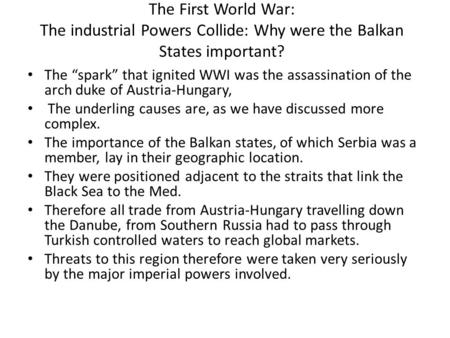 "The First <strong>World</strong> <strong>War</strong>: The industrial Powers Collide: Why were the Balkan States important? The ""spark"" that ignited WWI was the assassination of the arch."