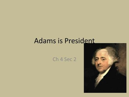 Adams is President Ch 4 Sec 2. An awkward situation Early Elections: Most votes president, second most vice president Adams won presidency Federalist.