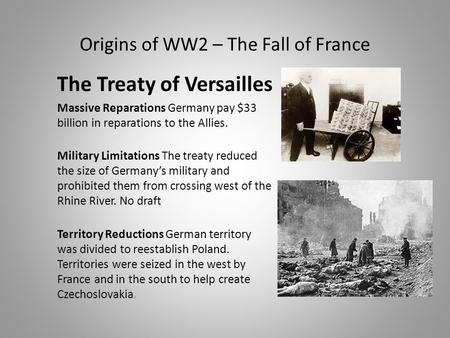 Origins of WW2 – The Fall of France The Treaty of Versailles Massive Reparations Germany pay $33 billion in reparations to the Allies. Military Limitations.