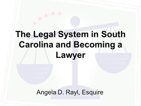 The Legal System in South Carolina and Becoming a Lawyer Angela D. Rayl, Esquire.