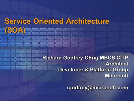 Service Oriented Architecture (SOA) Richard Godfrey CEng MBCS CITP Architect Developer & Platform Group