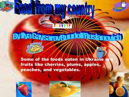 Some of the foods eaten in Ukraine are fruits like cherries, plums, apples, peaches, and vegetables.