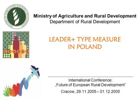 "Ministry of Agriculture and Rural Development Department of Rural Development LEADER+ TYPE MEASURE IN POLAND International Conference: ""Future of European."