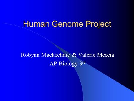 Human Genome Project Robynn Mackechnie & Valerie Meccia AP Biology 3 rd.