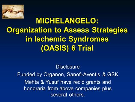 MICHELANGELO: Organization to Assess Strategies in Ischemic Syndromes (OASIS) 6 Trial Disclosure Funded by Organon, Sanofi-Aventis & GSK Mehta & Yusuf.