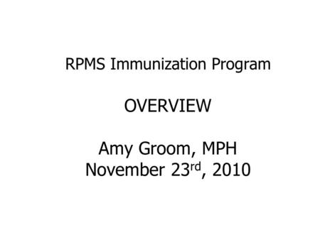 RPMS Immunization Program OVERVIEW Amy Groom, MPH November 23 rd, 2010.