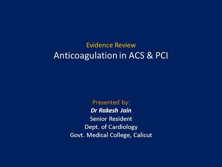Evidence Review Anticoagulation in ACS & PCI Presented by: Dr Rakesh Jain Senior Resident Dept. of Cardiology Govt. Medical College, Calicut.