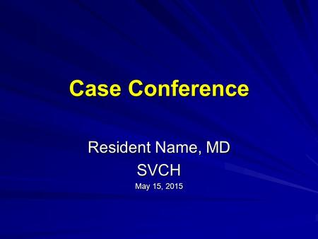 Case Conference Resident Name, MD SVCH May 15, 2015May 15, 2015May 15, 2015.