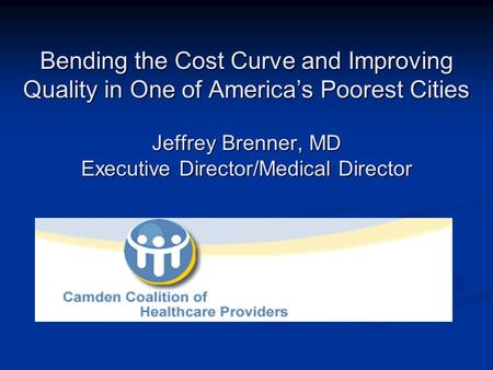 Bending the Cost Curve and Improving Quality in One of America's Poorest Cities Jeffrey Brenner, MD Executive Director/Medical Director.