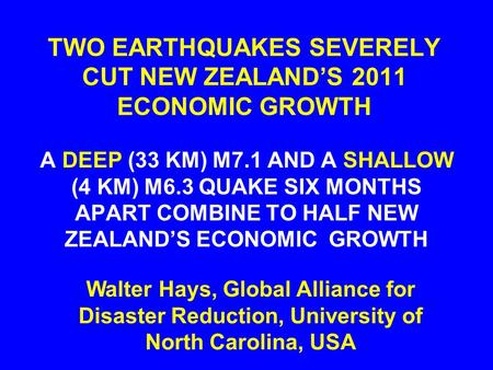 TWO EARTHQUAKES SEVERELY CUT NEW ZEALAND'S 2011 ECONOMIC GROWTH A DEEP (33 KM) M7.1 AND A SHALLOW (4 KM) M6.3 QUAKE SIX MONTHS APART COMBINE TO HALF NEW.