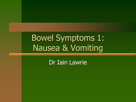 Bowel Symptoms 1: Nausea & Vomiting Dr Iain Lawrie.