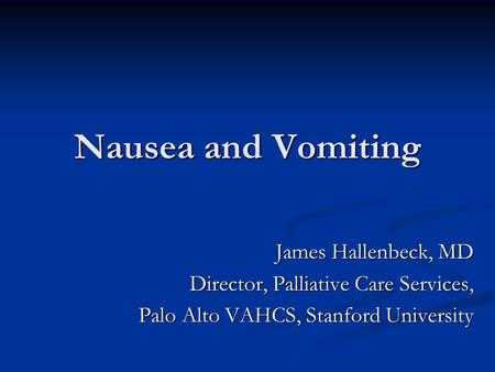 Nausea and Vomiting James Hallenbeck, MD Director, Palliative Care Services, Palo Alto VAHCS, Stanford University.