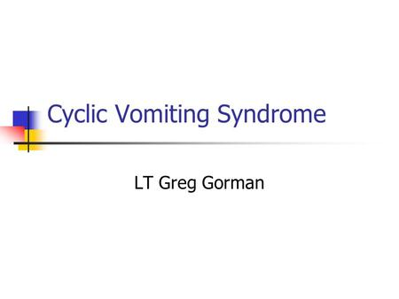 Cyclic Vomiting Syndrome LT Greg Gorman. Features Diagnosed 3-6 times a year in tertiary hospitals. 20-30 times a year in Germany after WW2 Boys and girls.