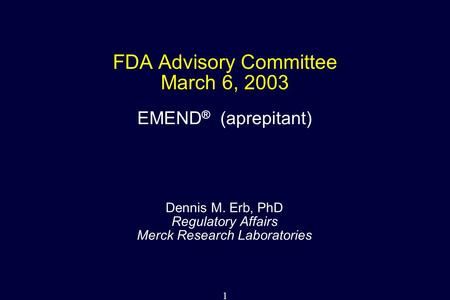 1 FDA Advisory Committee March 6, 2003 Dennis M. Erb, PhD Regulatory Affairs Merck Research Laboratories EMEND ® (aprepitant)