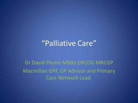 """Palliative Care"" Dr David Plume MBBS DRCOG MRCGP"