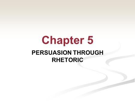 Chapter 5 PERSUASION THROUGH RHETORIC So far we've examined: Those trying to prove or demonstrate a conclusion Those trying to support a conclusion 2©