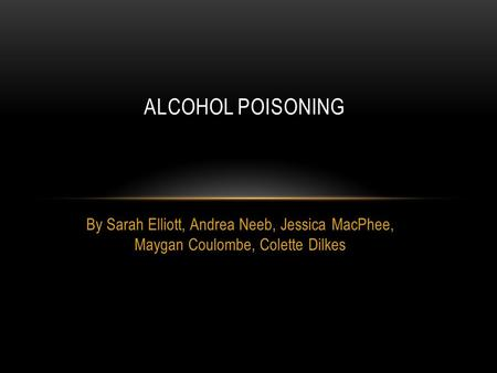 By Sarah Elliott, Andrea Neeb, Jessica MacPhee, Maygan Coulombe, Colette Dilkes ALCOHOL POISONING.
