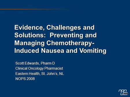 Evidence, Challenges and Solutions: Preventing and Managing Chemotherapy- Induced Nausea and Vomiting Scott Edwards, Pharm D Clinical Oncology Pharmacist.