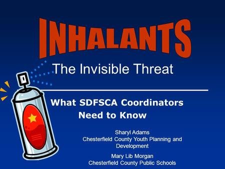 The Invisible Threat What SDFSCA Coordinators Need to Know Sharyl Adams Chesterfield County Youth Planning and Development Mary Lib Morgan Chesterfield.