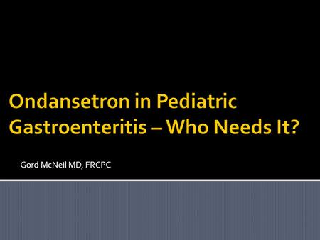 Gord McNeil MD, FRCPC.  Current recommendation for antiemetics in pediatric acute gastroenteritis (AGE).  Use of oral replacement therapy in pediatric.