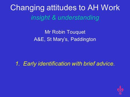 Changing attitudes to AH Work insight & understanding Mr Robin Touquet A&E, St Mary's, Paddington 1. Early identification with brief advice.
