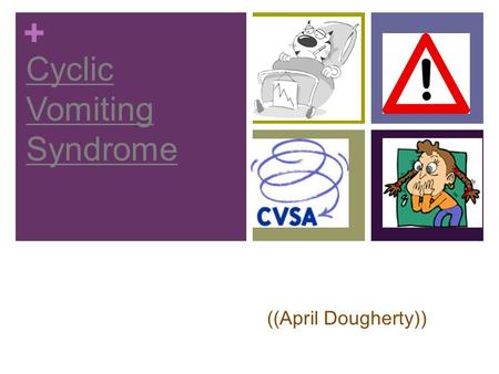 + Cyclic Vomiting Syndrome ((April Dougherty)). + No known causes Mostly found in children Dehydration Electrolyte imbalance (loss of important salts.